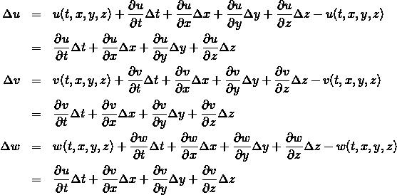 \begin{eqnarray*}\Delta u&=&u(t, x, y, z) +\frac{\partial u}{\partial t}\Delta t+ \frac{\partial u}{\partial x}\Delta x+ \frac{\partial u}{\partial y}\Delta y+ \frac{\partial u}{\partial z}\Delta z -u(t, x, y, z)\\ &=&\frac{\partial u}{\partial t}\Delta t+\frac{\partial u}{\partial x}\Delta x+ \frac{\partial u}{\partial y}\Delta y+ \frac{\partial u}{\partial z}\Delta z\\ \Delta v&=&v(t, x, y, z) +\frac{\partial v}{\partial t}\Delta t+ \frac{\partial v}{\partial x}\Delta x+ \frac{\partial v}{\partial y}\Delta y+ \frac{\partial v}{\partial z}\Delta z -v(t, x, y, z)\\ &=&\frac{\partial v}{\partial t}\Delta t+\frac{\partial v}{\partial x}\Delta x+ \frac{\partial v}{\partial y}\Delta y+ \frac{\partial v}{\partial z}\Delta z\\ \Delta w&=&w(t, x, y, z) +\frac{\partial w}{\partial t}\Delta t+ \frac{\partial w}{\partial x}\Delta x+ \frac{\partial w}{\partial y}\Delta y+ \frac{\partial w}{\partial z}\Delta z -w(t, x, y, z)\\ &=&\frac{\partial u}{\partial t}\Delta t+\frac{\partial v}{\partial x}\Delta x+ \frac{\partial v}{\partial y}\Delta y+ \frac{\partial v}{\partial z}\Delta z \end{eqnarray*}